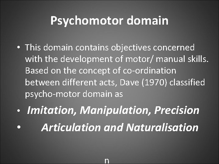 Psychomotor domain • This domain contains objectives concerned with the development of motor/ manual