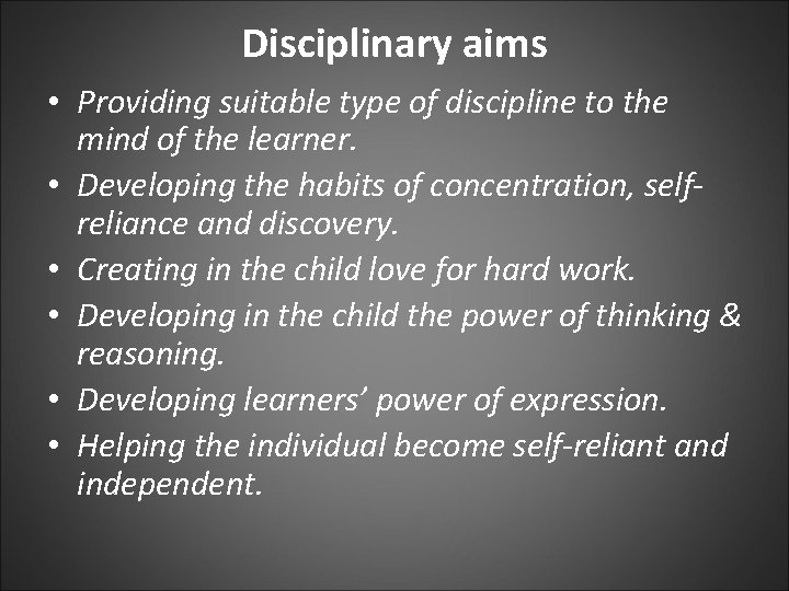 Disciplinary aims • Providing suitable type of discipline to the mind of the learner.