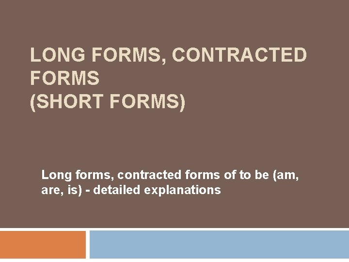 LONG FORMS, CONTRACTED FORMS (SHORT FORMS) Long forms, contracted forms of to be (am,