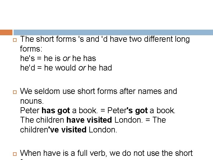 The short forms 's and 'd have two different long forms: he's =