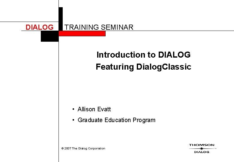 DIALOG TRAINING SEMINAR Introduction to DIALOG Featuring Dialog. Classic • Allison Evatt • Graduate