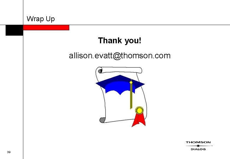 Wrap Up Thank you! allison. evatt@thomson. com 39