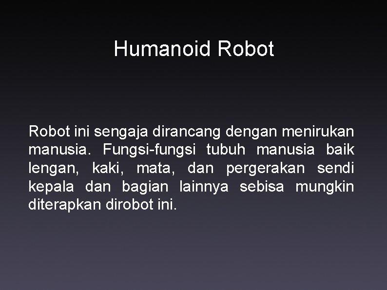 Humanoid Robot ini sengaja dirancang dengan menirukan manusia. Fungsi-fungsi tubuh manusia baik lengan, kaki,