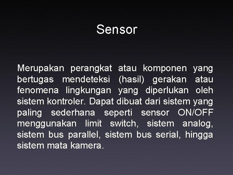 Sensor Merupakan perangkat atau komponen yang bertugas mendeteksi (hasil) gerakan atau fenomena lingkungan yang
