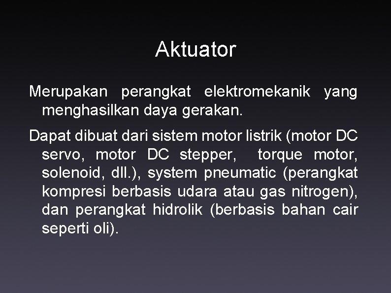 Aktuator Merupakan perangkat elektromekanik yang menghasilkan daya gerakan. Dapat dibuat dari sistem motor listrik