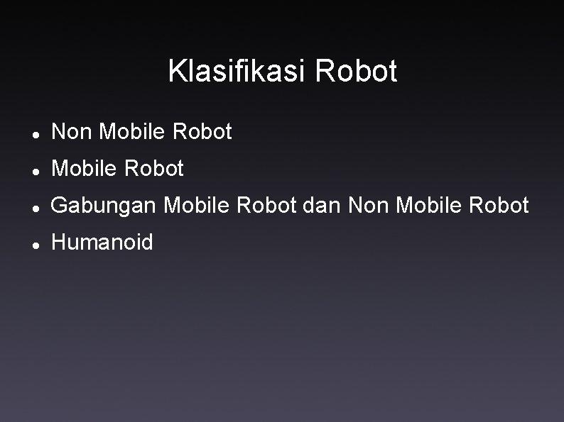 Klasifikasi Robot Non Mobile Robot Gabungan Mobile Robot dan Non Mobile Robot Humanoid