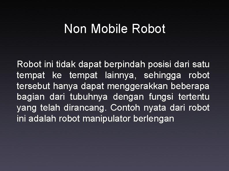 Non Mobile Robot ini tidak dapat berpindah posisi dari satu tempat ke tempat lainnya,