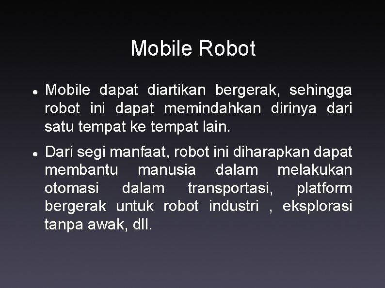 Mobile Robot Mobile dapat diartikan bergerak, sehingga robot ini dapat memindahkan dirinya dari satu