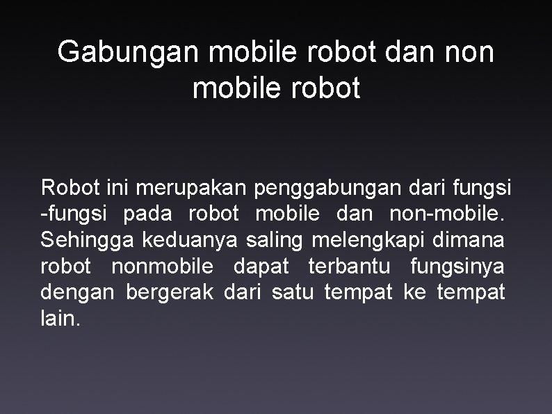 Gabungan mobile robot dan non mobile robot Robot ini merupakan penggabungan dari fungsi -fungsi
