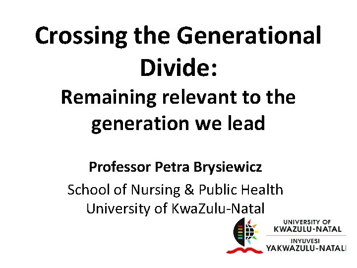 Crossing the Generational Divide: Remaining relevant to the generation we lead Professor Petra Brysiewicz