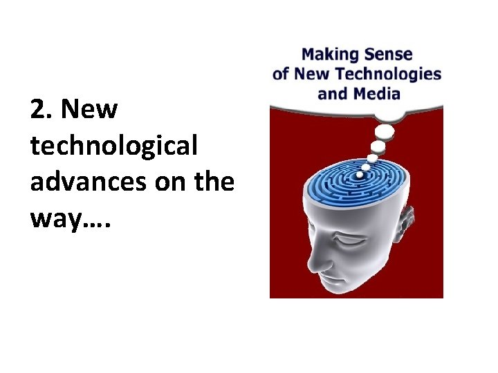 2. New technological advances on the way….