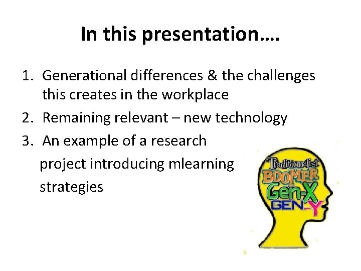In this presentation…. 1. Generational differences & the challenges this creates in the workplace