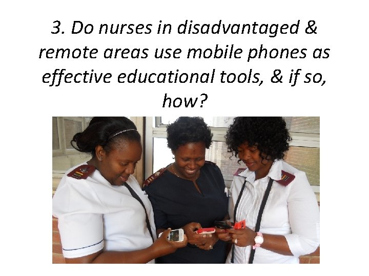 3. Do nurses in disadvantaged & remote areas use mobile phones as effective educational