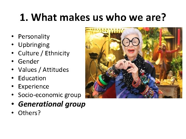 1. What makes us who we are? • • Personality Upbringing Culture / Ethnicity