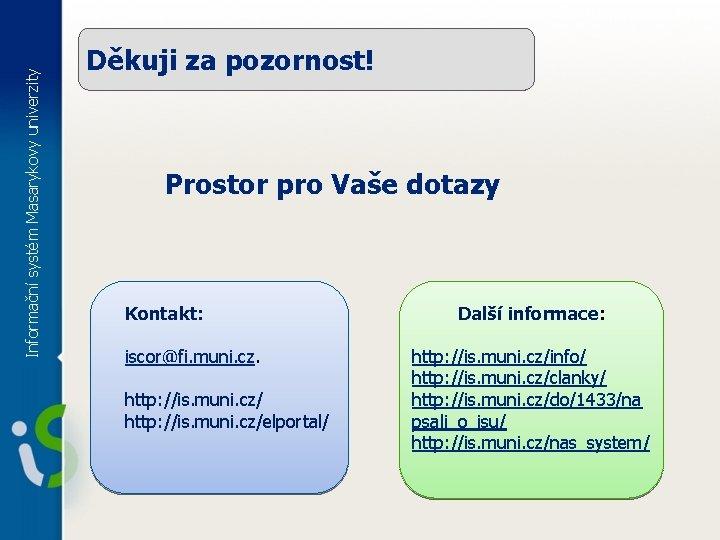 Informační systém Masarykovy univerzity Děkuji za pozornost! Prostor pro Vaše dotazy Kontakt: iscor@fi. muni.