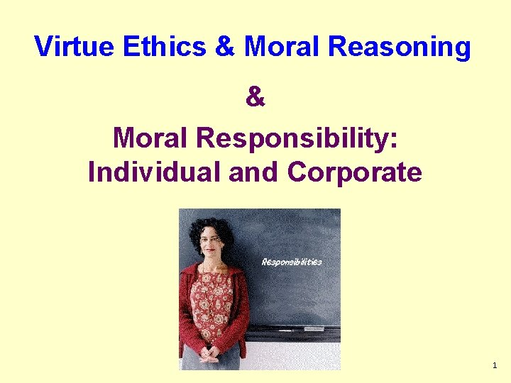 Virtue Ethics & Moral Reasoning & Moral Responsibility: Individual and Corporate 1