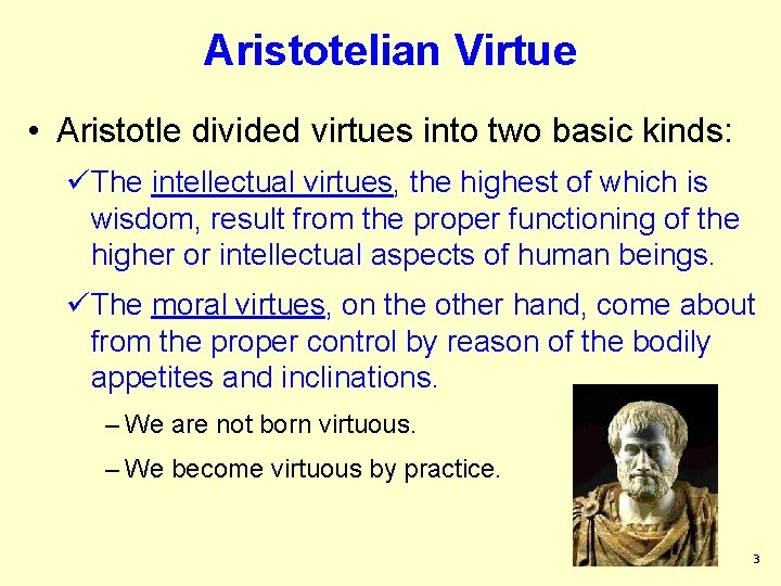 Aristotelian Virtue • Aristotle divided virtues into two basic kinds: üThe intellectual virtues, the