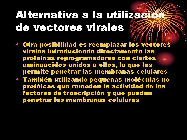 Alternativa a la utilización de vectores virales • Otra posibilidad es reemplazar los vectores