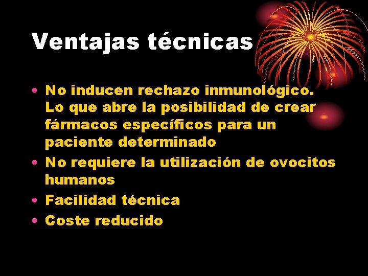 Ventajas técnicas • No inducen rechazo inmunológico. Lo que abre la posibilidad de crear