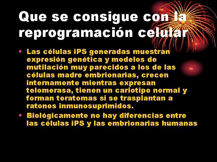 Que se consigue con la reprogramación celular • Las células i. PS generadas muestran