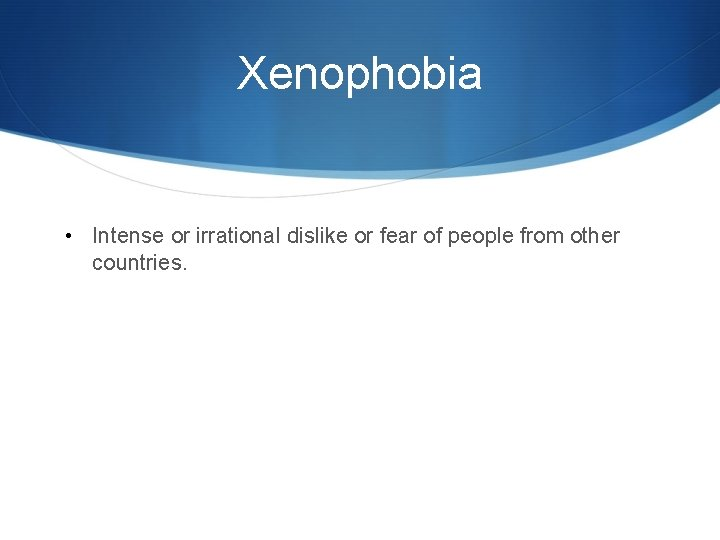 Xenophobia • Intense or irrational dislike or fear of people from other countries.