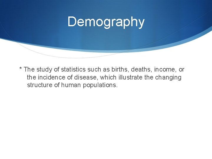 Demography * The study of statistics such as births, deaths, income, or the incidence