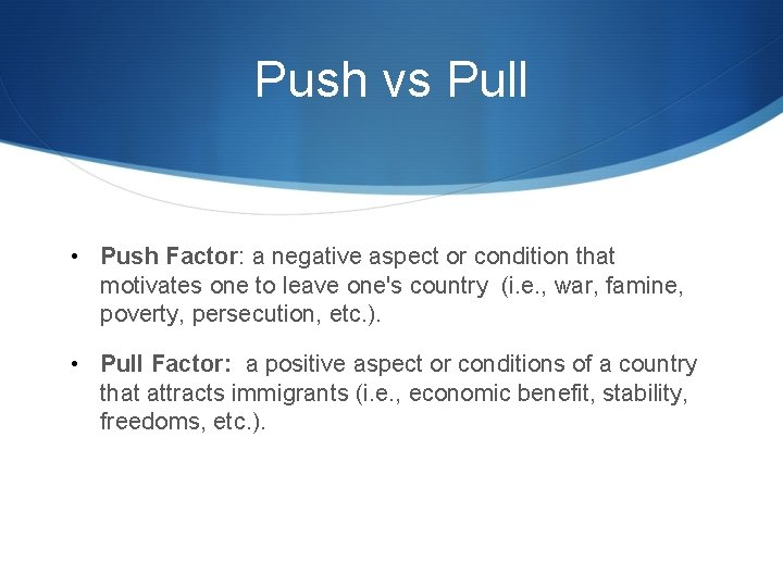 Push vs Pull • Push Factor: a negative aspect or condition that motivates one