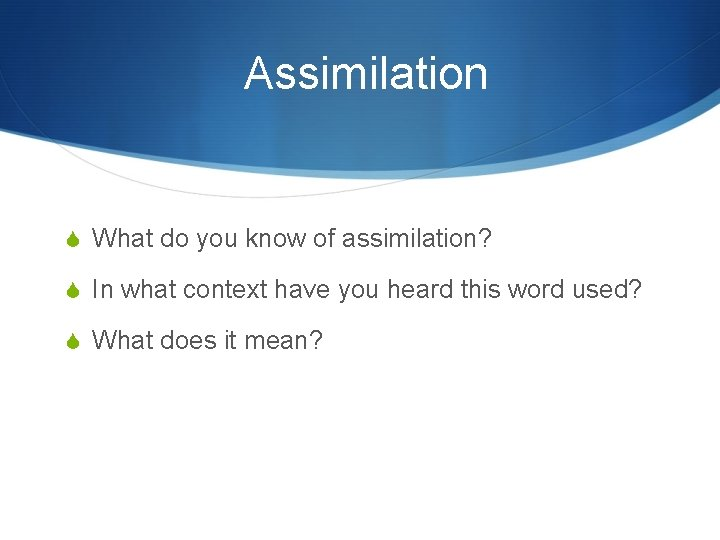 Assimilation What do you know of assimilation? In what context have you heard