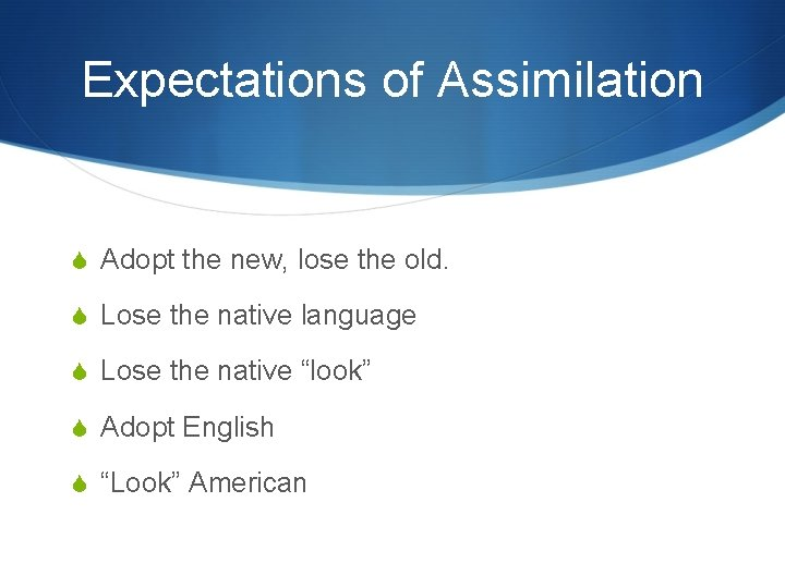 Expectations of Assimilation Adopt the new, lose the old. Lose the native language Lose