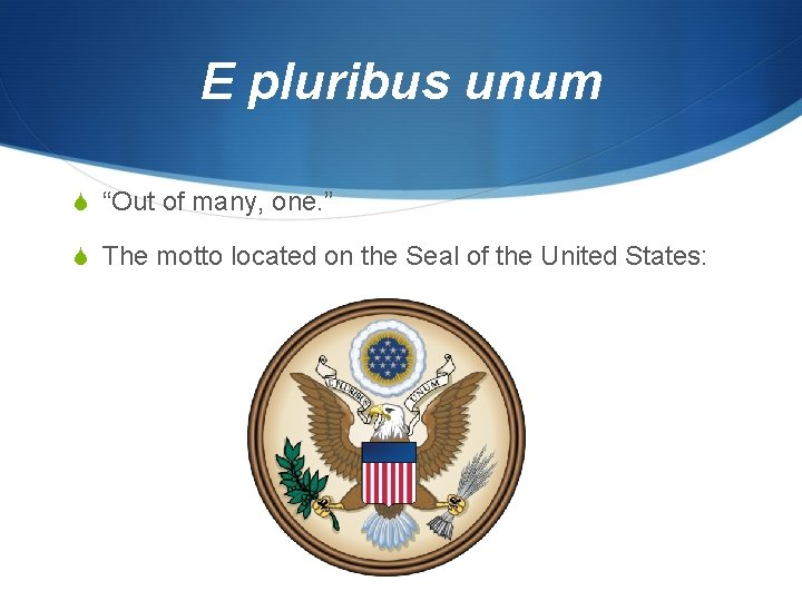 """E pluribus unum """"Out of many, one. """" The motto located on the Seal"""