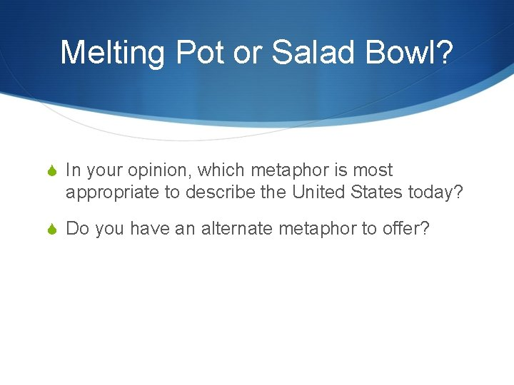 Melting Pot or Salad Bowl? In your opinion, which metaphor is most appropriate to