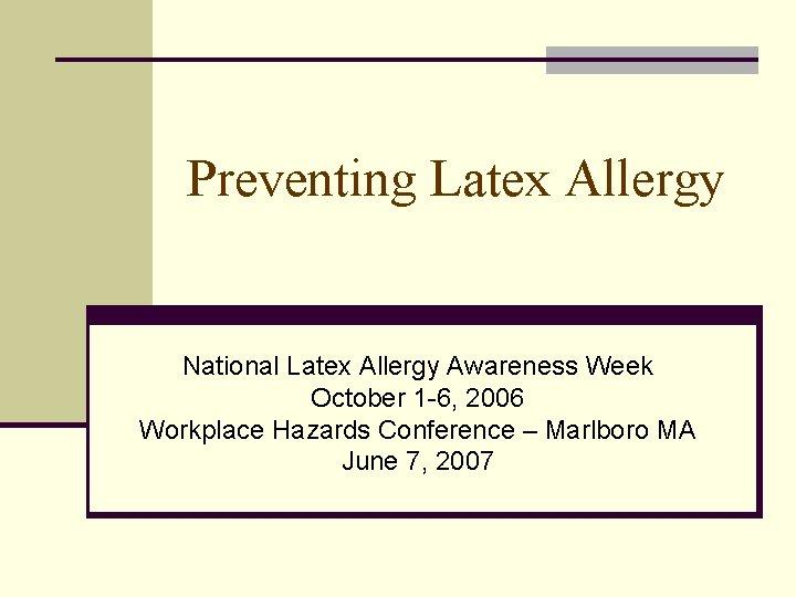 Preventing Latex Allergy National Latex Allergy Awareness Week October 1 -6, 2006 Workplace Hazards