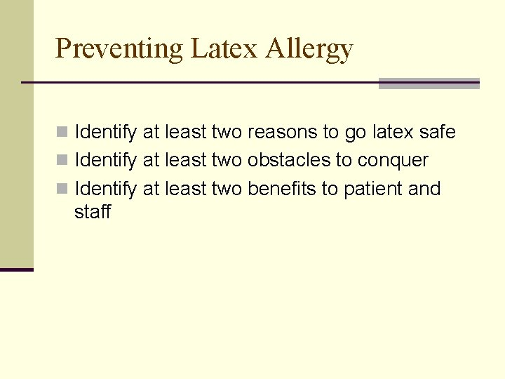 Preventing Latex Allergy n Identify at least two reasons to go latex safe n