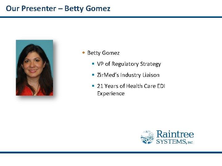 Our Presenter – Betty Gomez w Betty Gomez § VP of Regulatory Strategy §