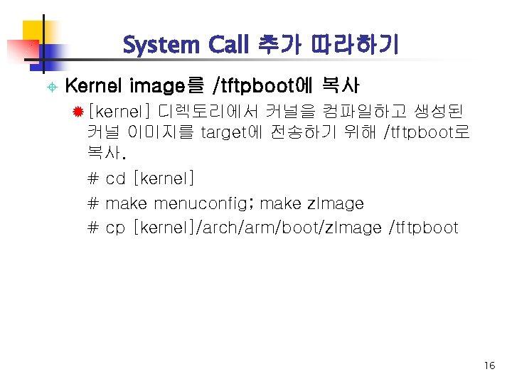System Call 추가 따라하기 ± Kernel image를 /tftpboot에 복사 ® [kernel] 디렉토리에서 커널을 컴파일하고