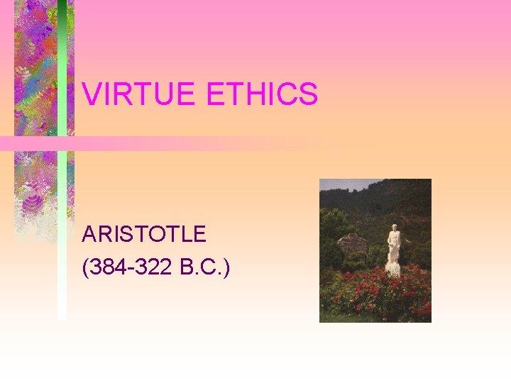 VIRTUE ETHICS ARISTOTLE (384 -322 B. C. )