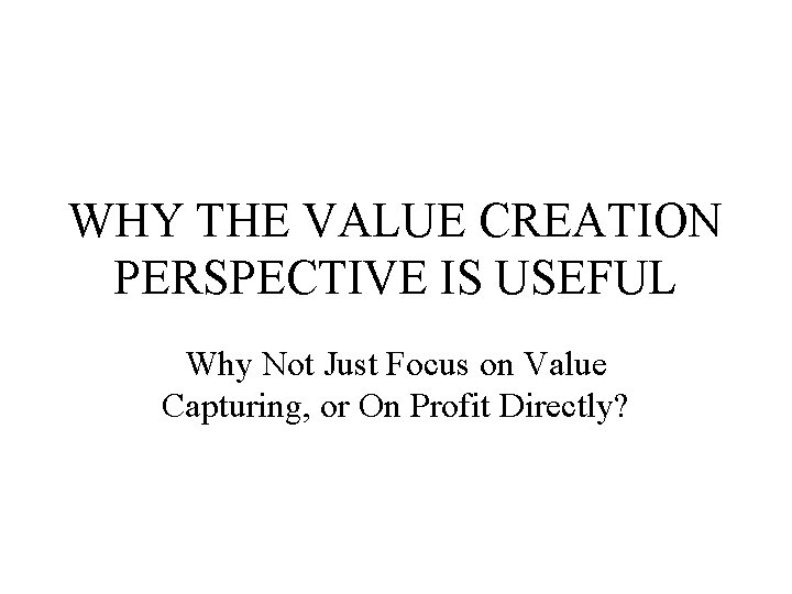 WHY THE VALUE CREATION PERSPECTIVE IS USEFUL Why Not Just Focus on Value Capturing,