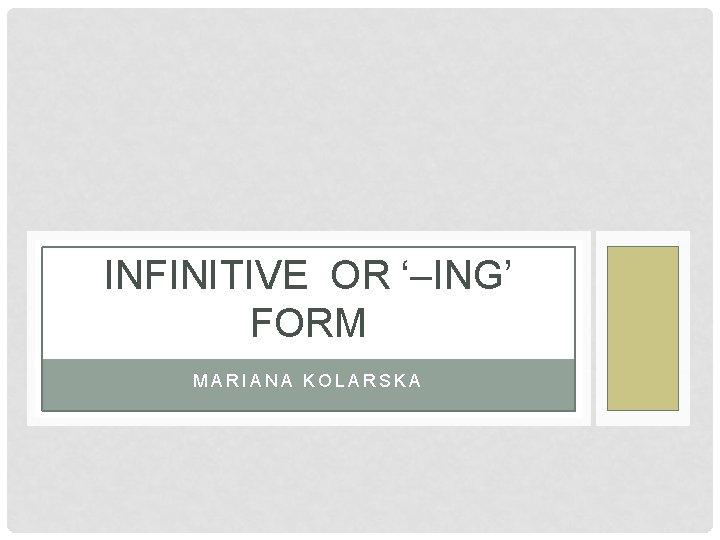 INFINITIVE OR '–ING' FORM MARIANA KOLARSKA