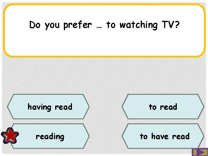 Do you prefer … to watching TV? having read to reading to have read