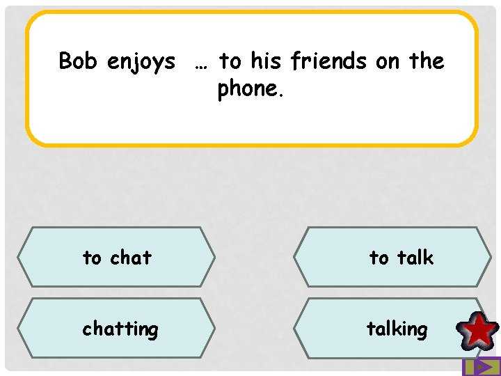 Bob enjoys … to his friends on the phone. to chat to talk chatting