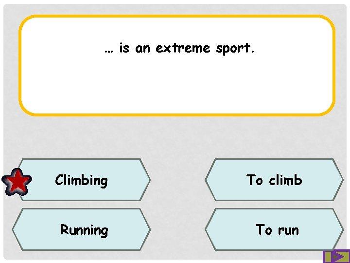 … is an extreme sport. Climbing To climb Running To run