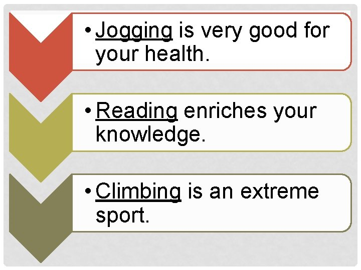 • Jogging is very good for your health. • Reading enriches your knowledge.