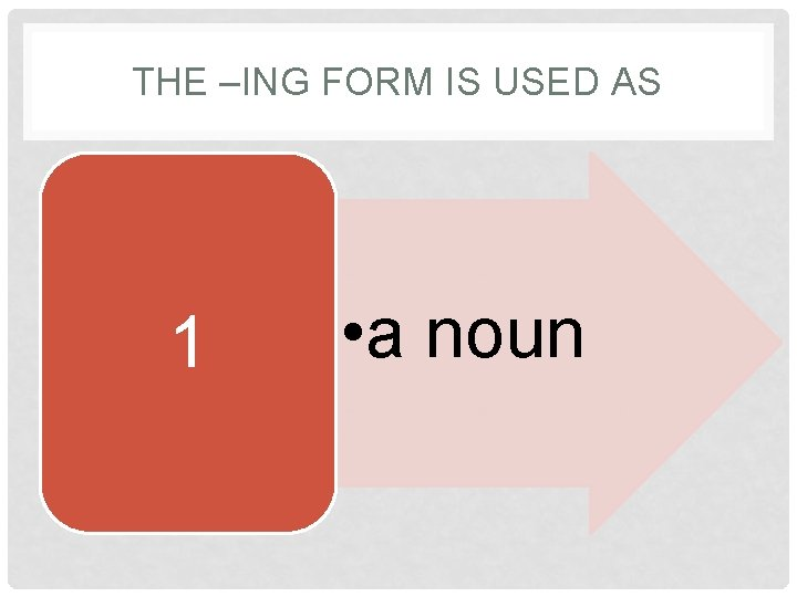 THE –ING FORM IS USED AS 1 • a noun