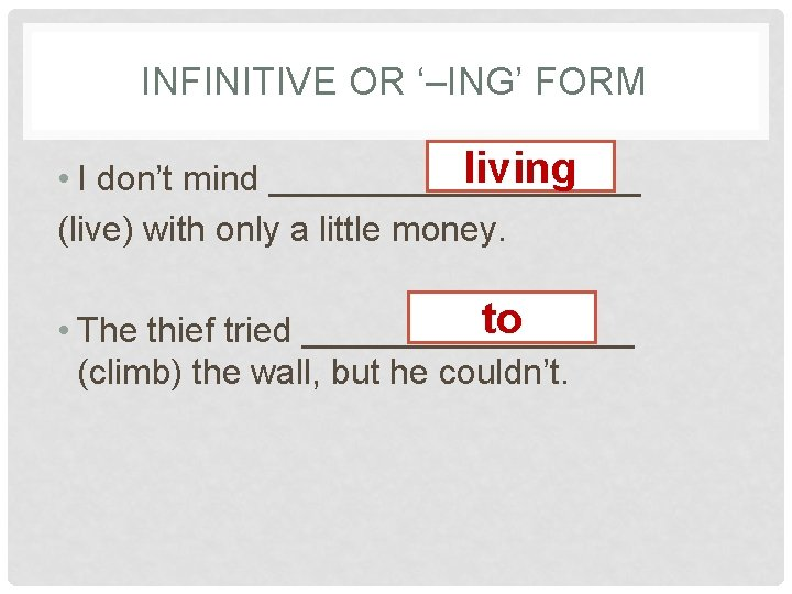 INFINITIVE OR '–ING' FORM living • I don't mind __________ (live) with only a