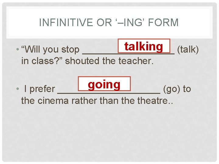 """INFINITIVE OR '–ING' FORM talking (talk) • """"Will you stop _________ in class? """""""
