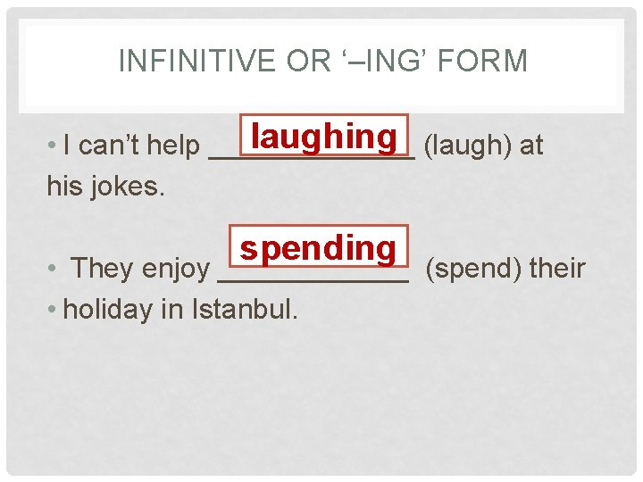 INFINITIVE OR '–ING' FORM laughing (laugh) at • I can't help _______ his jokes.