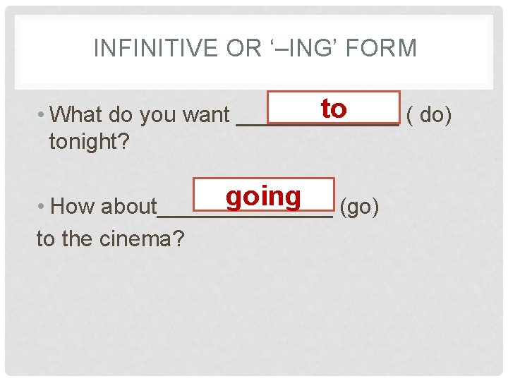 INFINITIVE OR '–ING' FORM to • What do you want _______ ( do) tonight?