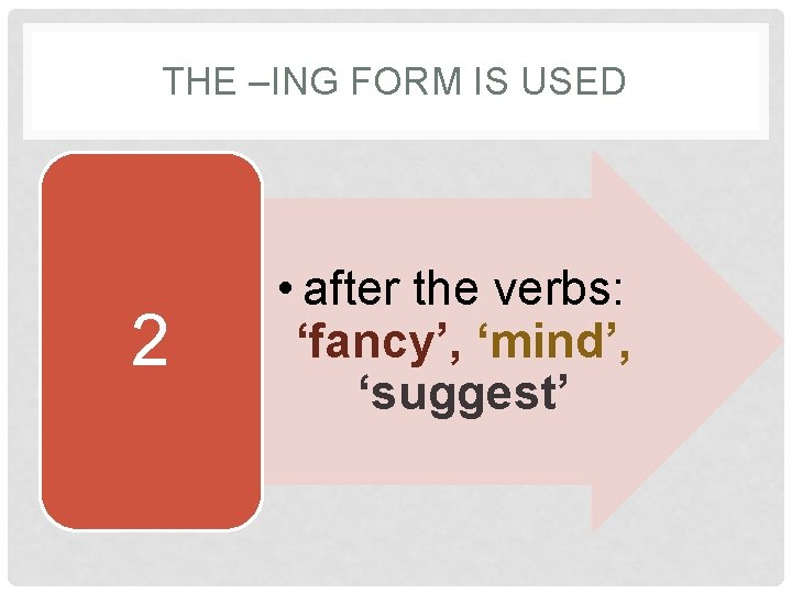 THE –ING FORM IS USED 2 • after the verbs: 'fancy', 'mind', 'suggest'