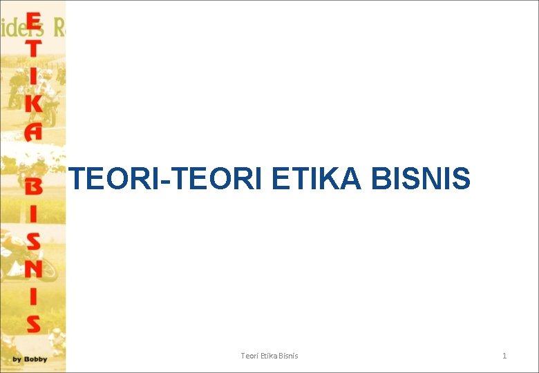 TEORI-TEORI ETIKA BISNIS Teori Etika Bisnis 1