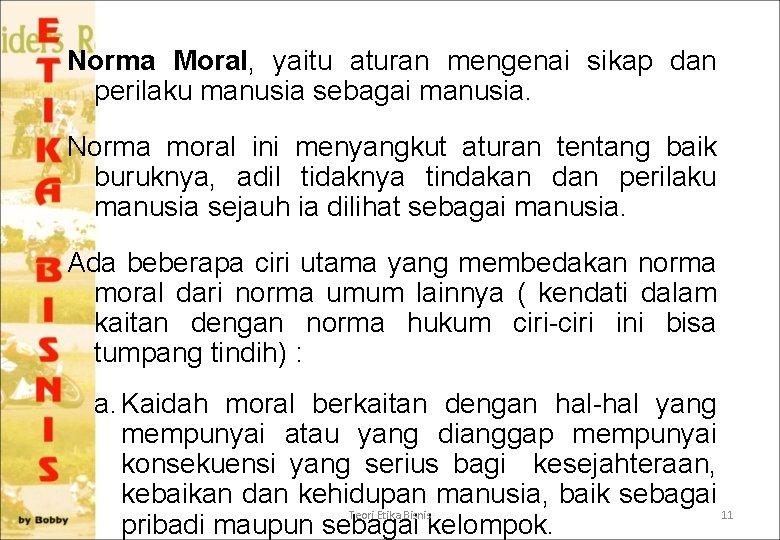 Norma Moral, yaitu aturan mengenai sikap dan perilaku manusia sebagai manusia. Norma moral ini